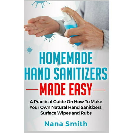 Homemade Hand Sanitizers Made Easy : A Practical Guide on How to Make your Own Natural Hand Sanitizers, Surface Wipes and Rubs (Paperback)