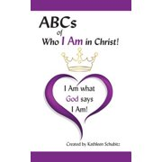 ABCs of Who I Am in Christ! : I Am What God Says I Am!