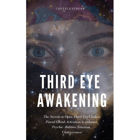 Third Eye Awakening: The Secrets to Open Third Eye Chakra Pineal Gland Activation to enhance Psychic Abilities, Intuition, Clairvoyance -