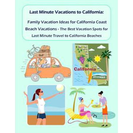 Last Minute Vacations In California: Family Vacation Ideas for California Coast Beach Vacations - Best Vacation Spots for Last Minute Travel to California Beaches - eBook - Last Minute Halloween Ideas For Guys