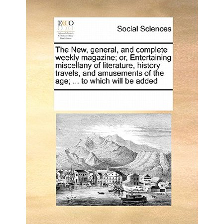 General Magazine - The New, General, and Complete Weekly Magazine; Or, Entertaining Miscellany of Literature, History Travels, and Amusements of the Age; ... to Which Will Be Added