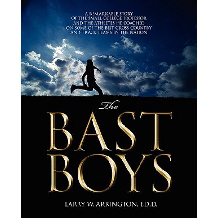 The Bast Boys : A Remarkable Story of the Small-College Professor and the Athletes He Coached on Some of the Best Cross Country and Track Teams in the