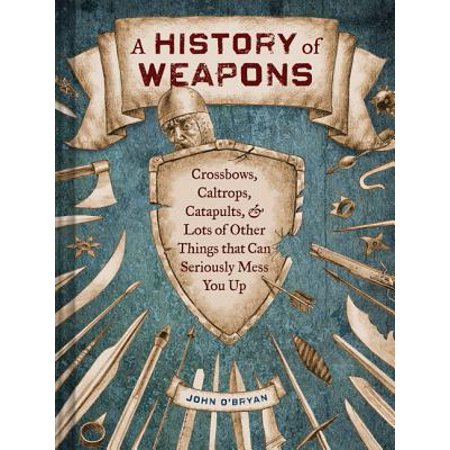 A History of Weapons : Crossbows, Caltrops, Catapults & Lots of Other Things that Can Seriously Mess You Up