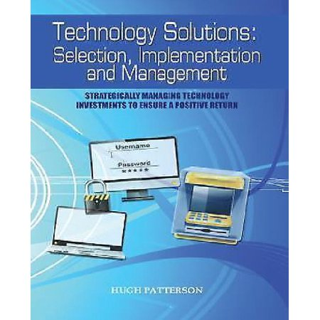 Technology Solutions  Selection  Implementation And Management  Strategically Managing Technology Investments To Ensure A Positive Return