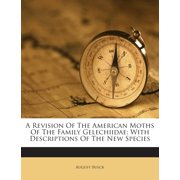 A Revision of the American Moths of the Family Gelechiidae : With Descriptions of the New Species