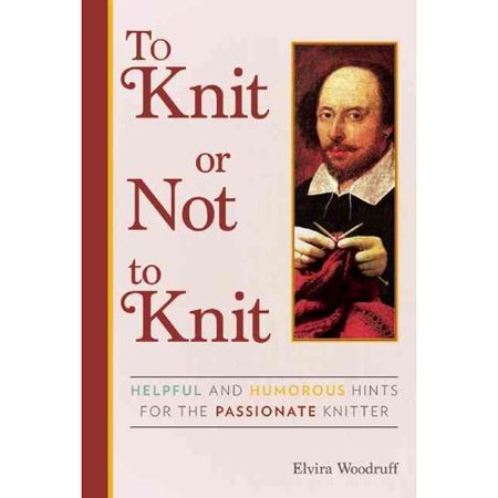 To Knit Or Not To Knit  Helpful And Humorous Hints For The Passionate Knitter