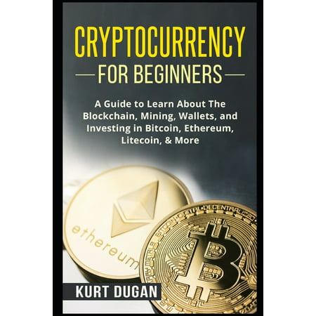 Cryptocurrency for Beginners : A Guide to Learn About The Blockchain, Mining, Wallets, and Investing in Bitcoin, Ethereum, Litecoin, & More (Paperback)