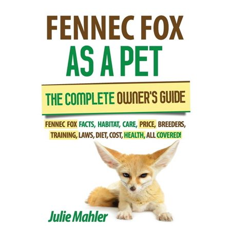 Fennec Fox as a Pet : The Complete Owner's Guide.: Fennec Fox Facts, Habitat, Care, Price, Breeders, Training, Laws, Diet, Cost, Health, All covid 19 (Complete Car Cost Guide coronavirus)