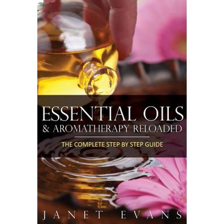 Essential Oils & Aromatherapy Reloaded : The Complete Step by Step (Best Complete Reloading Kit)