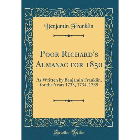 Poor Richard's Almanac for 1850 : As Written by Benjamin Franklin, for the Years 1733, 1734, 1735 (Classic Reprint) - Benjamin Franklin As A Child