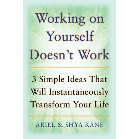 Working on Yourself Doesn't Work: The 3 Simple Ideas That Will Instantaneously Transform Your Life (Butterfly Transform Yourself)