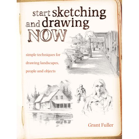 Start Sketching and Drawing Now: Simple Techniques for Drawing Landscapes, People and Objects