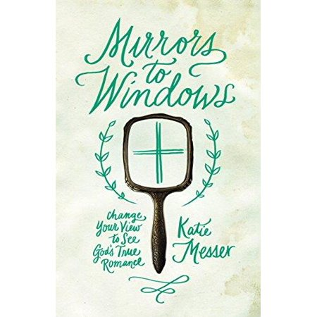Mirrors to Windows : Change Your View to See God's True Romance - Trade View