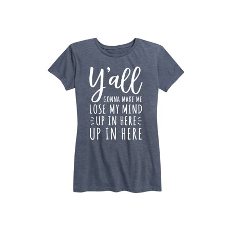 Yall Gonna Make Me Lose My Mind  - Ladies Short Sleeve Classic Fit (Yall Gonna Make Me Lose My Mind Shirt)