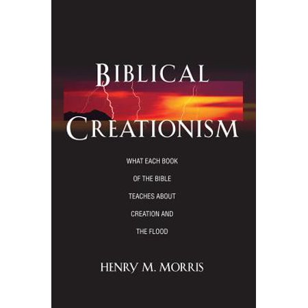 Biblical Creationism What Each Book of the Bible Teaches about Creation and the