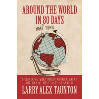 Around the World in (More Than) 80 Days : Discovering What Makes America Great and Why We Must Fight to Save It