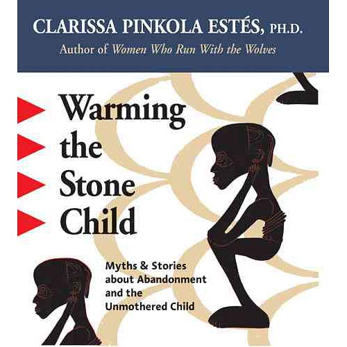 Warming The Stone Child: Myths & Stories About Abandonment And The Unmothered Child