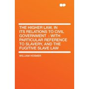 The Higher Law, in Its Relations to Civil Government : With Particular Reference to Slavery, and the Fugitive Slave Law
