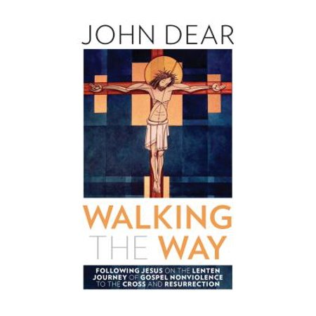 Walking the Way: Following Jesus on the Lenten Journey of Gospel Nonviolence to the Cross and Resurrection - (Pick Up The Cross And Follow Me)