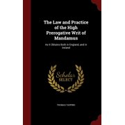 The Law and Practice of the High Prerogative Writ of Mandamus : As It Obtains Both in England, and in Ireland