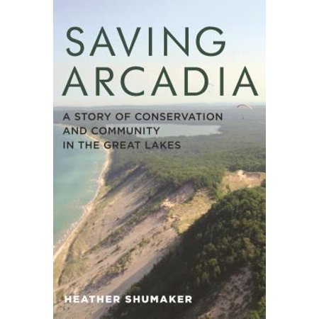 Saving Arcadia  A Story Of Conservation And Community In The Great Lakes