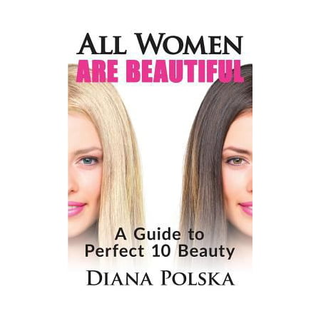 All Women Are Beautiful: A Guide to Perfect 10 Beauty