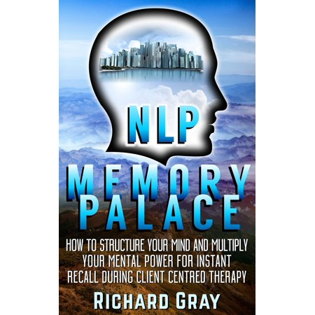 NLP Memory Palace: How To Structure Your Mind And Multiply Your Mental Power For Instant Recall During Client Centred Therapy - eBook