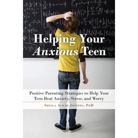 Helping Your Anxious Teen : Positive Parenting Strategies to Help Your Teen Beat Anxiety, Stress, and