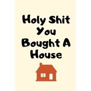 Holy Shit You Bought A House: New House Gifts, Housewarming Gifts, Funny New Home Gifts, First Home Gift Ideas, Rude New Homeowner Gifts for Friends, Couple, Men, Women, Family, Him, Her (Paperback)