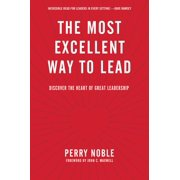 The Most Excellent Way to Lead : Discover the Heart of Great Leadership