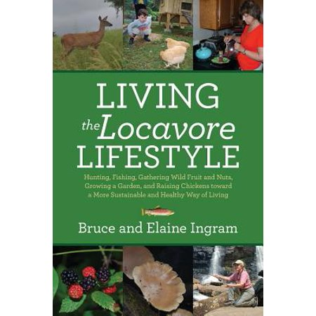 Living the Locavore Lifestyle : Hunting, Fishing, Gathering Wild Fruit and Nuts, Growing a Garden, and Raising Chickens Toward a More Sustainable and Healthy Way of Living (Hunting Nut)