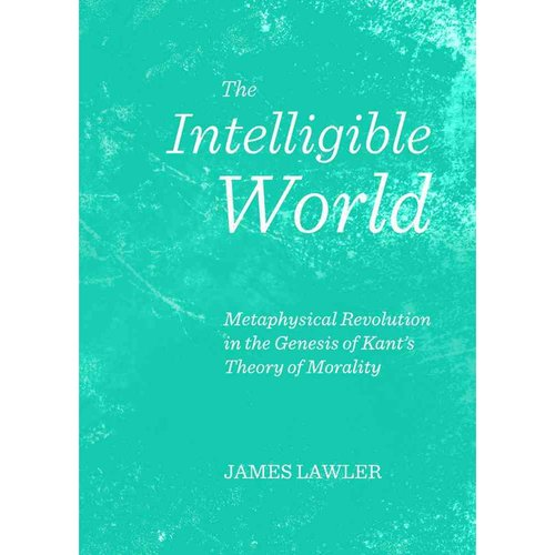 The Intelligible World: Metaphysical Revolution in the Genesis of Kant's Theory of Morality