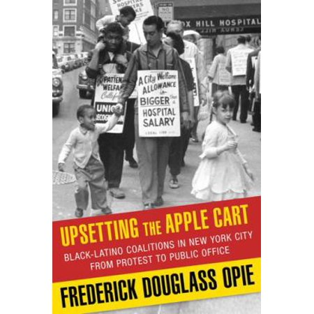 Upsetting The Apple Cart  Black Latino Coalitions In New York City From Protest To Public Office