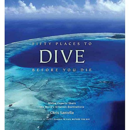 Fifty Places to Dive Before You Die: Diving Experts Share the Worlds Greatest Destinations by
