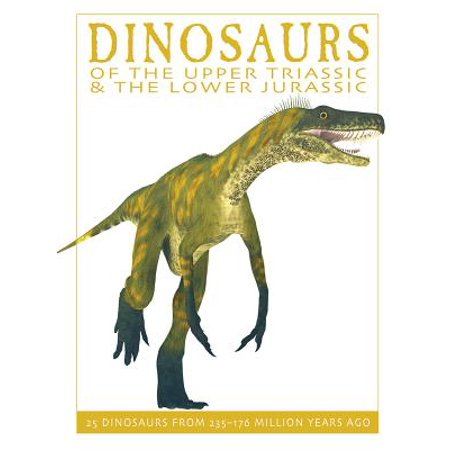 Dinosaurs of the Upper Triassic and the Lower Jurassic : 25 Dinosaurs from 235--176 Million Years Ago