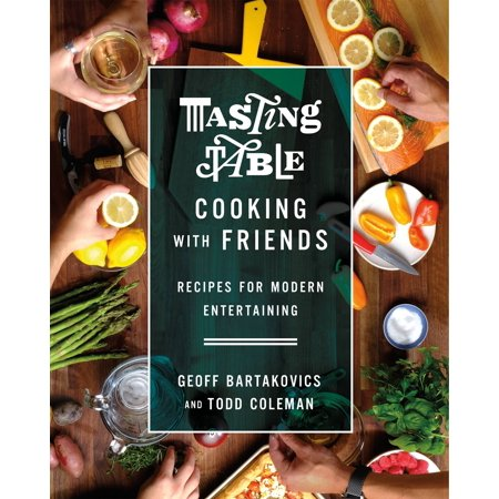 Tasting Table Cooking with Friends : Recipes for Modern Entertaining