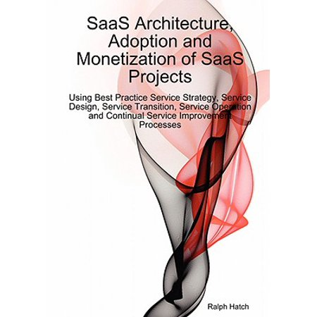 Saas Architecture, Adoption and Monetization of Saas Projects Using Best Practice Service Strategy, Service Design, Service Transition, Service