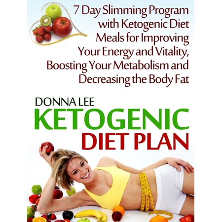 Ketogenic Diet Plan: 7 Day Slimming Program with Ketogenic Diet Meals for Improving Your Energy and Vitality, Boosting Your Metabolism and Decreasing the Body Fat -