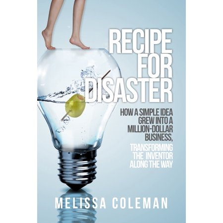 Recipe for Disaster: How a Simple Idea Grew Into a Million-Dollar Business, Transforming the Inventor Along the Way -