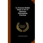 IO. Francisci Bvddei Theol. D. Et P. P. Elementa Philosophiae Practicae