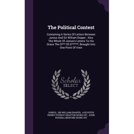 The Political Contest: Containing a Series of Letters Between Junius and Sir William Draper: Also the Whole of Junius's Letters to His