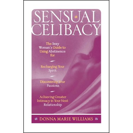 Sensual Celibacy : The Sexy Woman's Guide to Using Abstinence for Recharging Your Spirit, Discovering Your Passions,  Achieving Greater Intimacy in Your Next Relationship