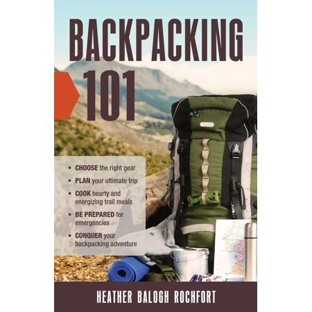 Backpacking 101 : Choose the Right Gear, Plan Your Ultimate Trip, Cook Hearty and Energizing Trail Meals, Be Prepared for Emergencies, Conquer Your Backpacking