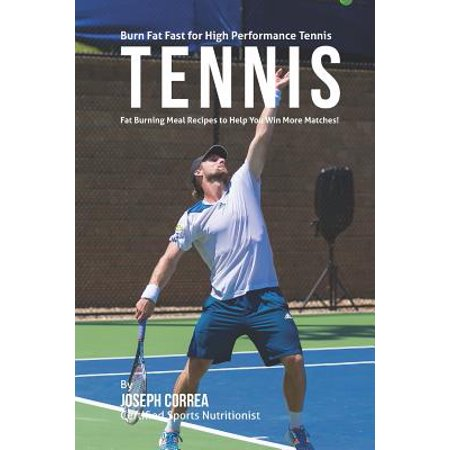 High Performance Fat - Burn Fat Fast for High Performance Tennis : Fat Burning Meal Recipes to Help You Win More Matches!