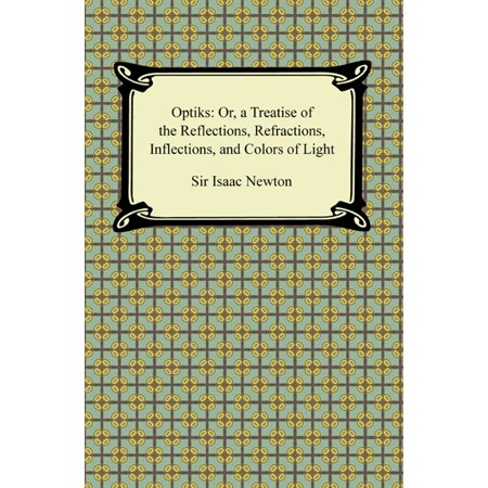 Opticks: Or, a Treatise of the Reflections, Refractions, Inflections, and Colors of Light -