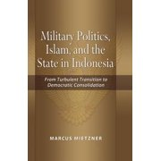 Military Politics, Islam and the State in Indonesia: From Turbulent Transition to Democratic Consolidation - eBook
