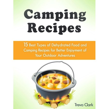 Camping Recipes: 15 Best Types of Dehydrated Food and Camping Recipes for Better Enjoyment of Your Outdoor Adventures -