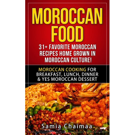Moroccan Food: 31+ Favorite Moroccan Recipes Home Grown in Moroccan Culture! Moroccan Cooking for Breakfast, Lunch, Dinner & YES Moroccan Dessert - eBook