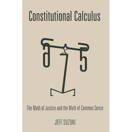 Constitutional Calculus : The Math of Justice and the Myth of Common Sense