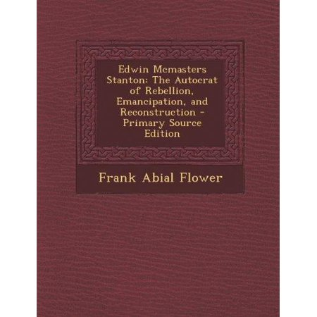 Edwin Mcmasters Stanton  The Autocrat Of Rebellion  Emancipation  And Reconstruction   Primary Source Edition